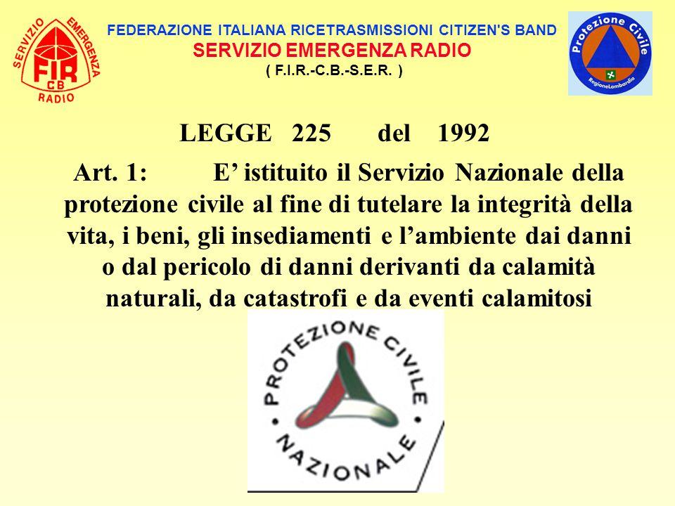 FEDERAZIONE ITALIANA RICETRASMISSIONI CITIZEN'S BAND SERVIZIO EMERGENZA RADIO ( F.I.R.-C.B.-S.E.R. ) LEGGE 225 del 1992 Art. 1: E' istituito il Serviz