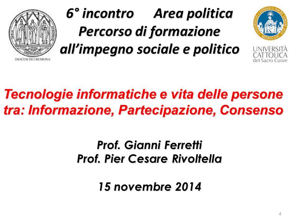 4 6° incontro Area politica Percorso di formazione all'impegno sociale e politico Tecnologie informatiche e vita delle persone tra: Informazione, Partecipazione, Consenso Prof.