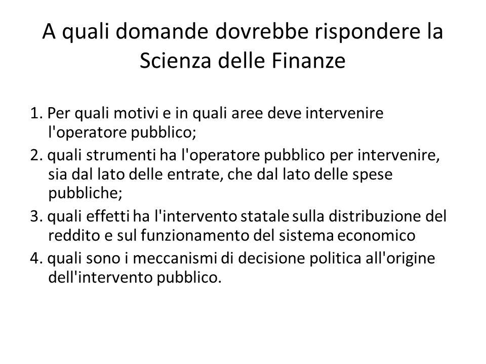 A quali domande dovrebbe rispondere la Scienza delle Finanze 1. Per quali motivi e in quali aree deve intervenire l'operatore pubblico; 2. quali strum