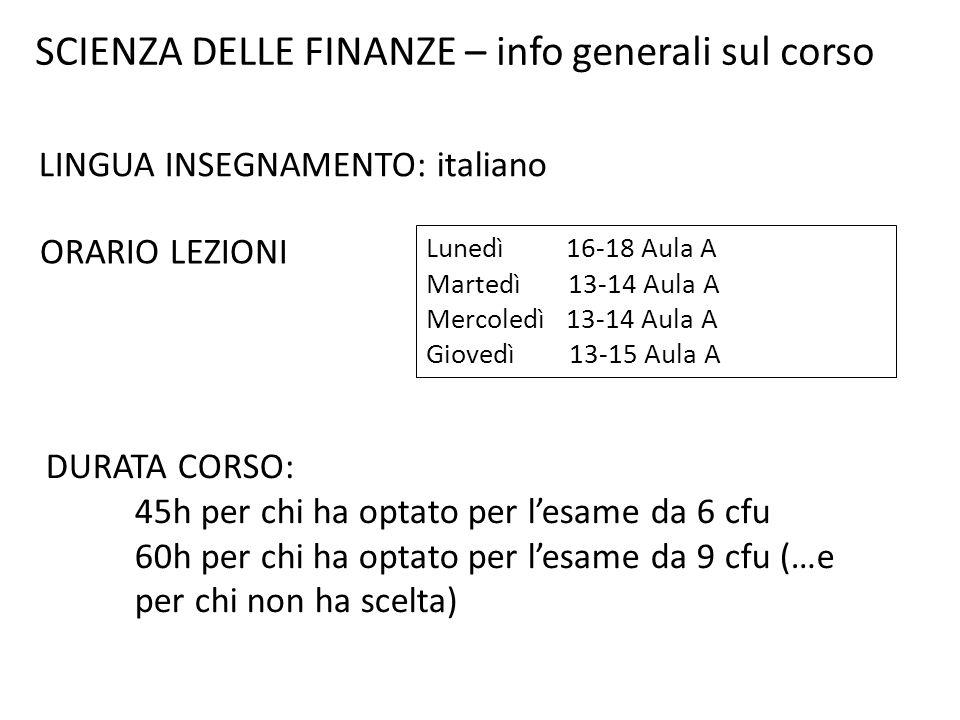 SCIENZA DELLE FINANZE – info generali sul corso LINGUA INSEGNAMENTO: italiano ORARIO LEZIONI Lunedì 16-18 Aula A Martedì 13-14 Aula A Mercoledì 13-14