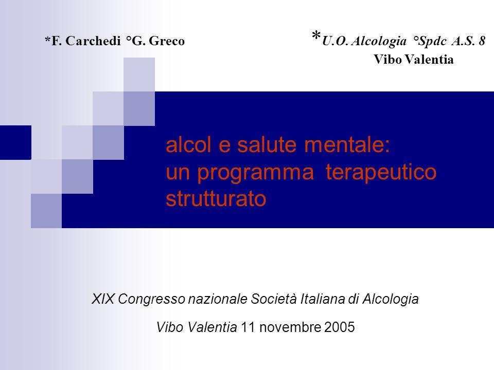 alcol e salute mentale: un programma terapeutico strutturato XIX Congresso nazionale Società Italiana di Alcologia Vibo Valentia 11 novembre 2005 *F.