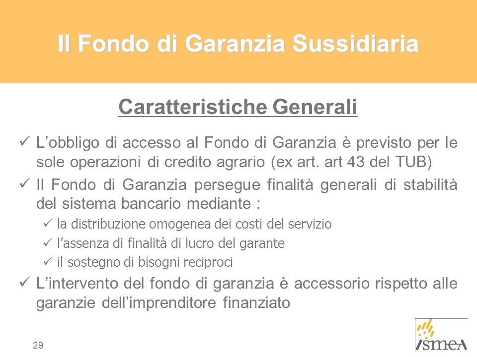 29 IlFondo di Garanzia Sussidiaria Il Fondo di Garanzia Sussidiaria Caratteristiche Generali L'obbligo di accesso al Fondo di Garanzia è previsto per le sole operazioni di credito agrario (ex art.