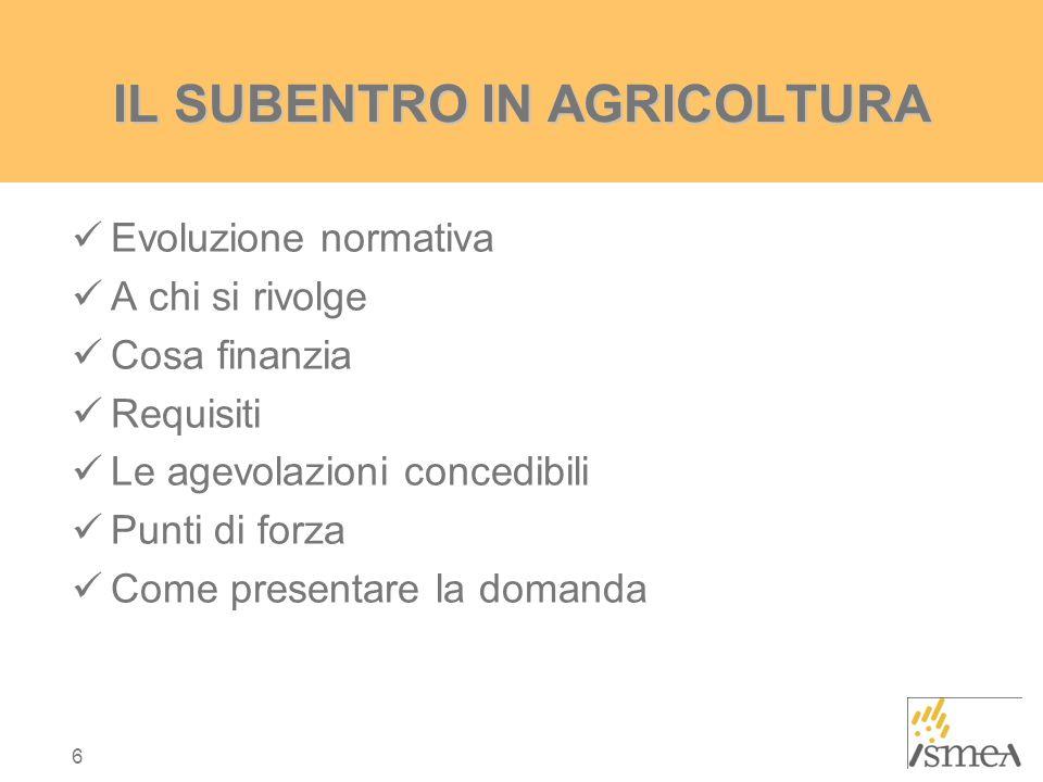 6 Evoluzione normativa A chi si rivolge Cosa finanzia Requisiti Le agevolazioni concedibili Punti di forza Come presentare la domanda IL SUBENTRO IN AGRICOLTURA