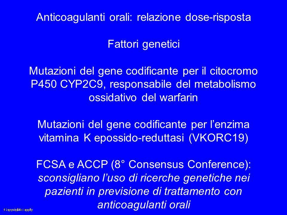 Anticoagulanti orali: relazione dose-risposta Fattori genetici Mutazioni del gene codificante per il citocromo P450 CYP2C9, responsabile del metabolis