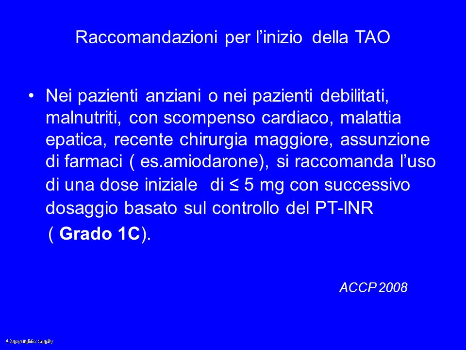 Raccomandazioni per l'inizio della TAO Nei pazienti anziani o nei pazienti debilitati, malnutriti, con scompenso cardiaco, malattia epatica, recente c