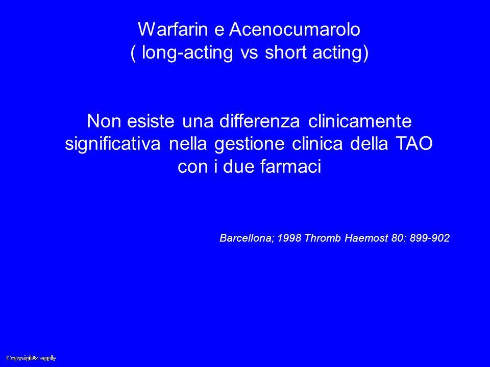 Warfarin e Acenocumarolo ( long-acting vs short acting) Non esiste una differenza clinicamente significativa nella gestione clinica della TAO con i du