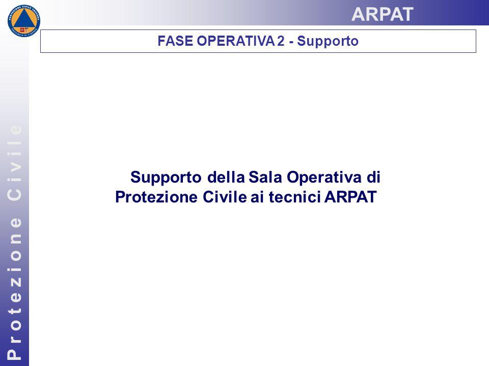 P r o t e z i o n e C i v i l e Supporto della Sala Operativa di Protezione Civile ai tecnici ARPAT FASE OPERATIVA 2 - Supporto ARPAT