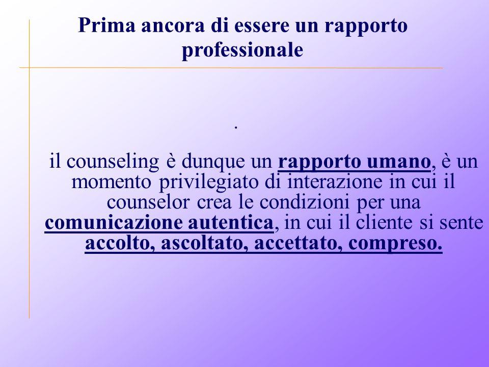 . Prima ancora di essere un rapporto professionale il counseling è dunque un rapporto umano, è un momento privilegiato di interazione in cui il counselor crea le condizioni per una comunicazione autentica, in cui il cliente si sente accolto, ascoltato, accettato, compreso.