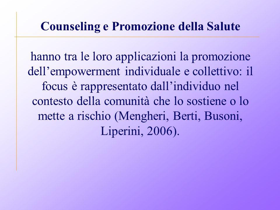 Counseling e Promozione della Salute hanno tra le loro applicazioni la promozione dell'empowerment individuale e collettivo: il focus è rappresentato dall'individuo nel contesto della comunità che lo sostiene o lo mette a rischio (Mengheri, Berti, Busoni, Liperini, 2006).