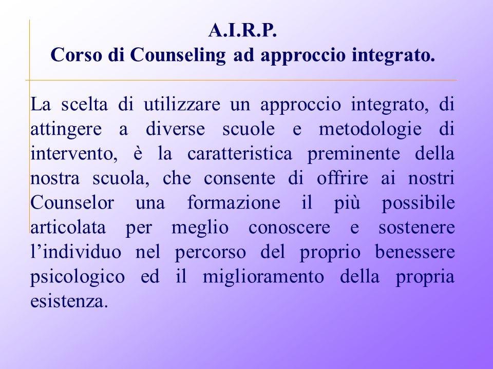A.I.R.P. Corso di Counseling ad approccio integrato. La scelta di utilizzare un approccio integrato, di attingere a diverse scuole e metodologie di in