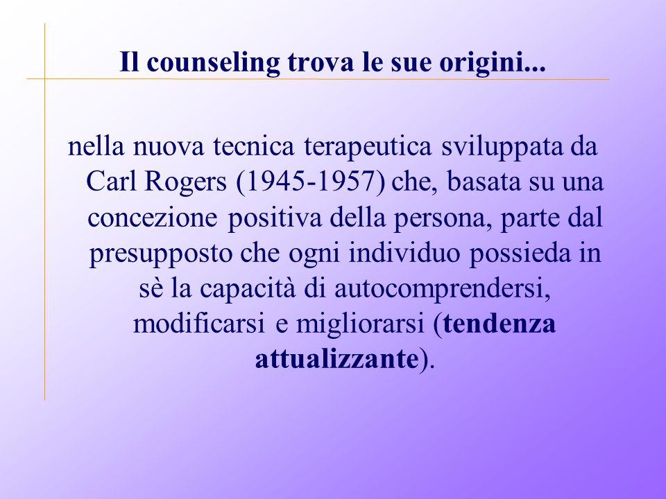 Il counseling trova le sue origini... nella nuova tecnica terapeutica sviluppata da Carl Rogers (1945-1957) che, basata su una concezione positiva del