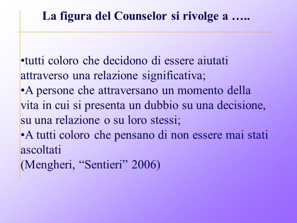 La figura del Counselor si rivolge a ….. tutti coloro che decidono di essere aiutati attraverso una relazione significativa; A persone che attraversan