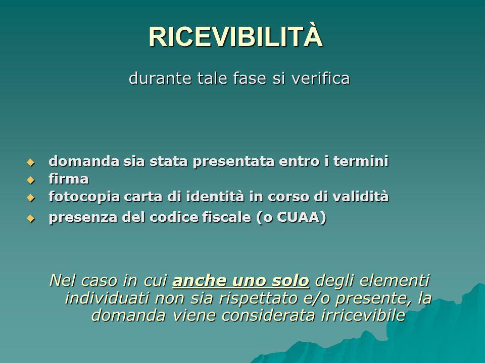 RICEVIBILITÀ durante tale fase si verifica  domanda sia stata presentata entro i termini  firma  fotocopia carta di identità in corso di validità  presenza del codice fiscale (o CUAA) Nel caso in cui anche uno solo degli elementi individuati non sia rispettato e/o presente, la domanda viene considerata irricevibile