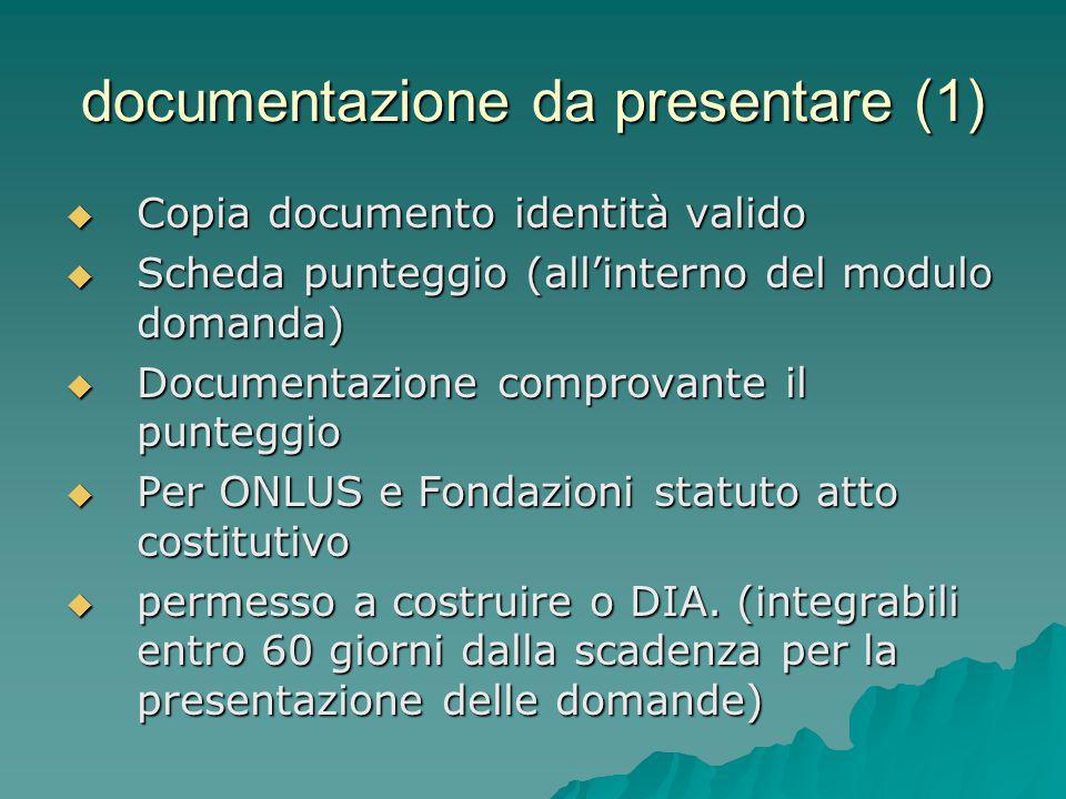 documentazione da presentare (1)  Copia documento identità valido  Scheda punteggio (all'interno del modulo domanda)  Documentazione comprovante il punteggio  Per ONLUS e Fondazioni statuto atto costitutivo  permesso a costruire o DIA.