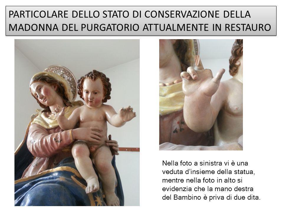 PARTICOLARE DELLO STATO DI CONSERVAZIONE DELLA MADONNA DEL PURGATORIO ATTUALMENTE IN RESTAURO Nella foto a sinistra vi è una veduta d'insieme della statua, mentre nella foto in alto si evidenzia che la mano destra del Bambino è priva di due dita.