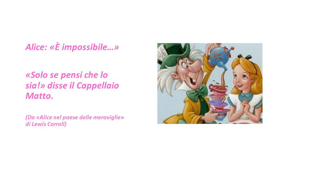 Alice: «È impossibile…» «Solo se pensi che lo sia!» disse il Cappellaio Matto. (Da «Alice nel paese delle meraviglie» di Lewis Carroll)