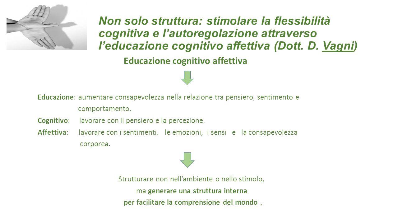 Non solo struttura: stimolare la flessibilità cognitiva e l'autoregolazione attraverso l'educazione cognitivo affettiva (Dott. D. Vagni) Educazione co