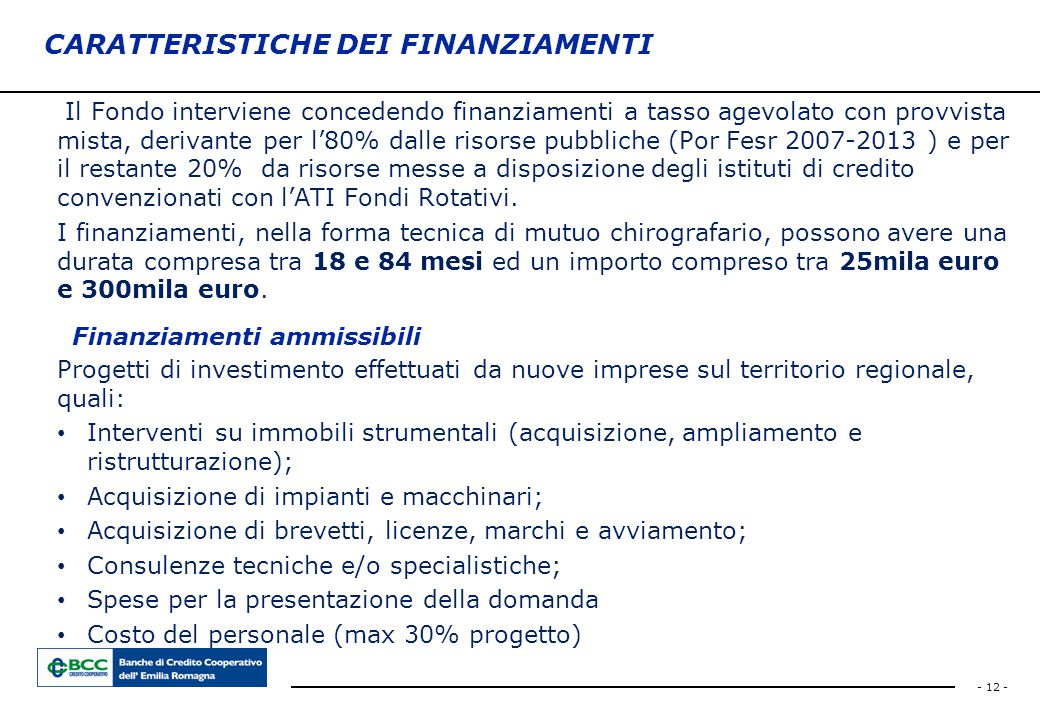 - 12 - CARATTERISTICHE DEI FINANZIAMENTI Il Fondo interviene concedendo finanziamenti a tasso agevolato con provvista mista, derivante per l'80% dalle