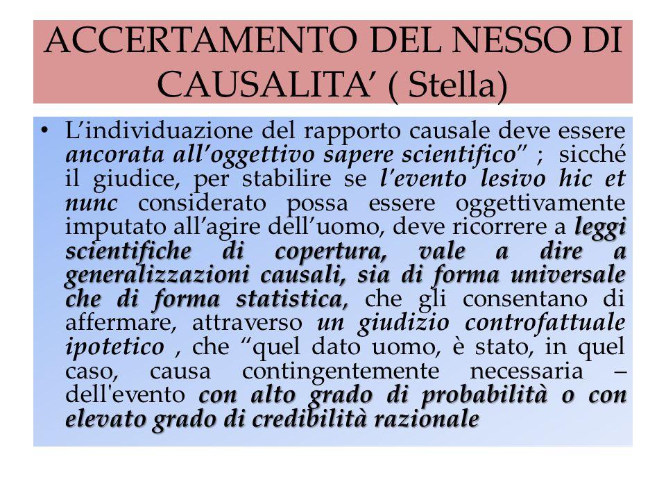 ACCERTAMENTO DEL NESSO DI CAUSALITA' ( Stella) leggi scientifiche di copertura, vale a dire a generalizzazioni causali, sia di forma universale che di