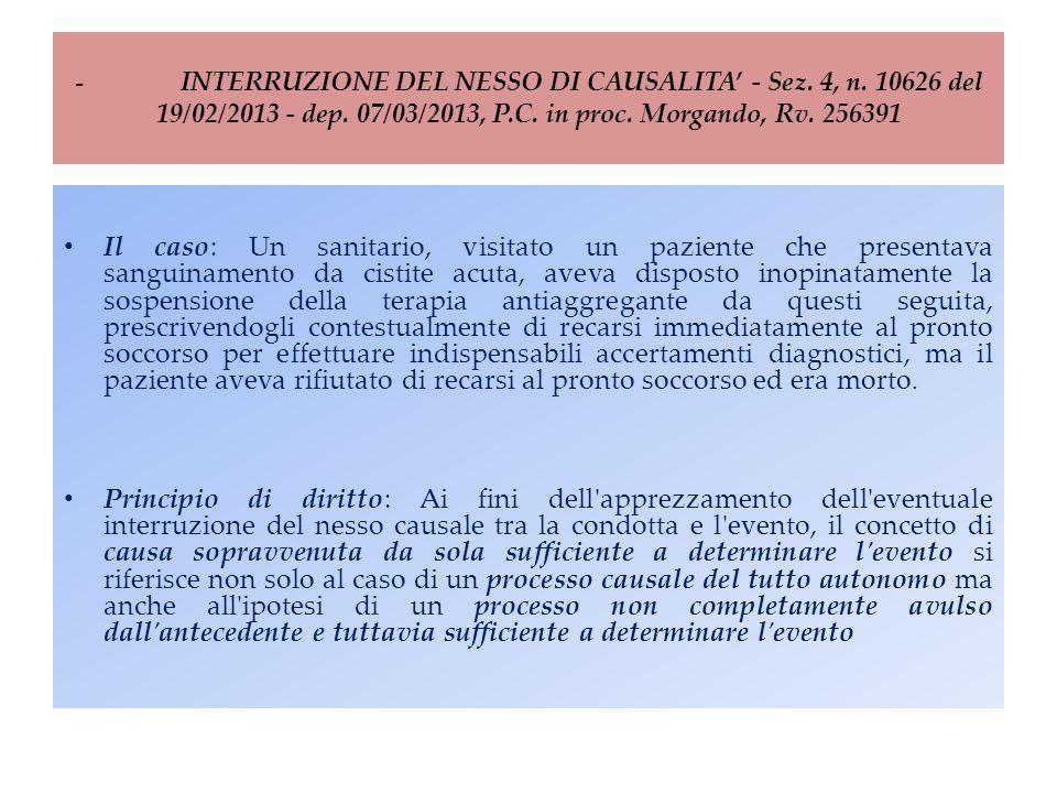 - INTERRUZIONE DEL NESSO DI CAUSALITA' - Sez. 4, n. 10626 del 19/02/2013 - dep. 07/03/2013, P.C. in proc. Morgando, Rv. 256391 Il caso: Un sanitario,