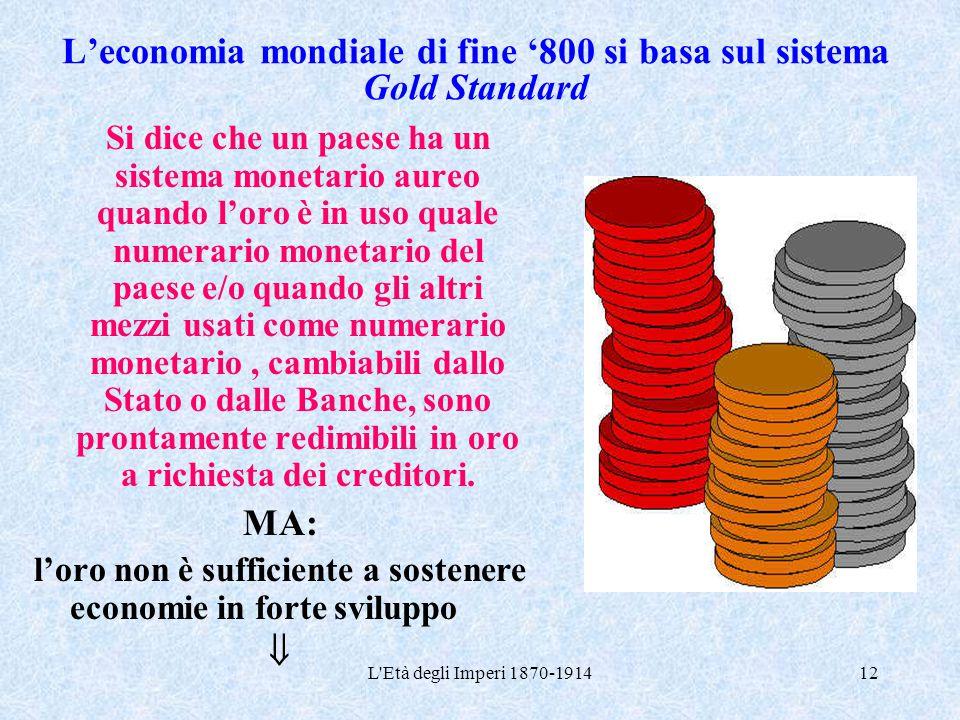 L'Età degli Imperi 1870-191412 L'economia mondiale di fine '800 si basa sul sistema Gold Standard Si dice che un paese ha un sistema monetario aureo q