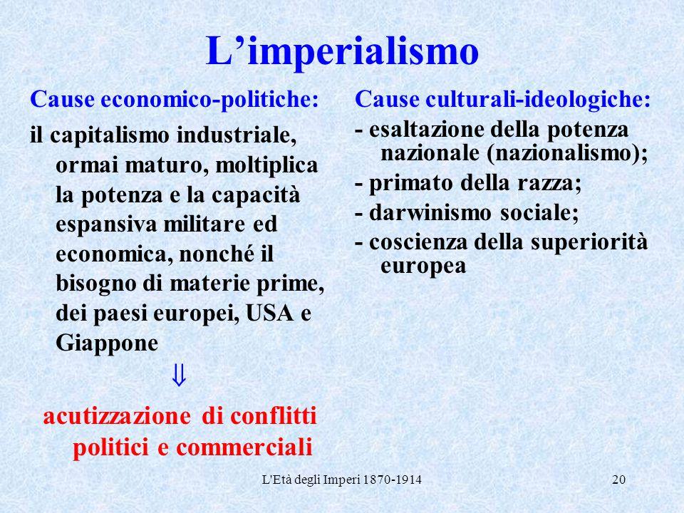 L'Età degli Imperi 1870-191420 L'imperialismo Cause economico-politiche: il capitalismo industriale, ormai maturo, moltiplica la potenza e la capacità