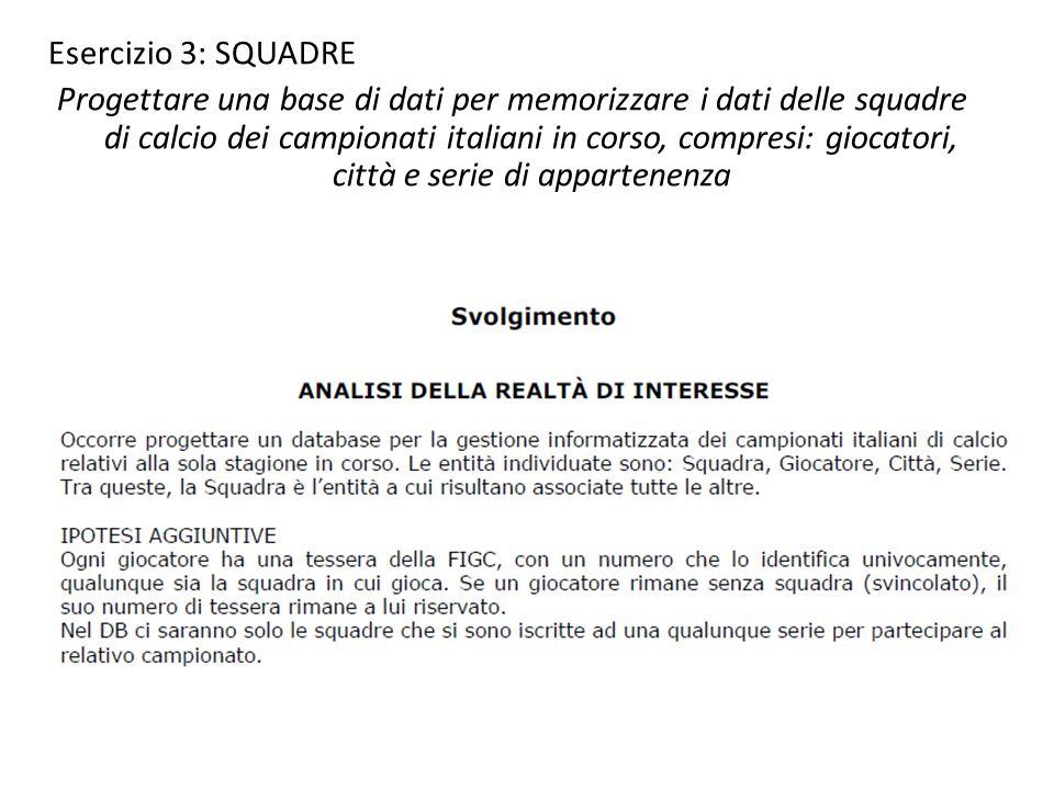 Esercizio 3: SQUADRE Progettare una base di dati per memorizzare i dati delle squadre di calcio dei campionati italiani in corso, compresi: giocatori,