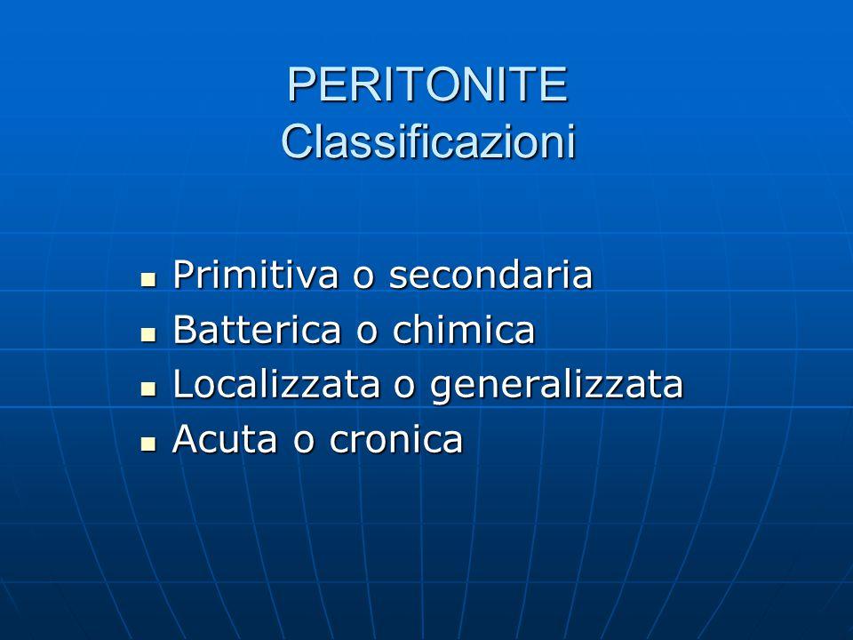PERITONITE Classificazioni Primitiva o secondaria Primitiva o secondaria Batterica o chimica Batterica o chimica Localizzata o generalizzata Localizzata o generalizzata Acuta o cronica Acuta o cronica