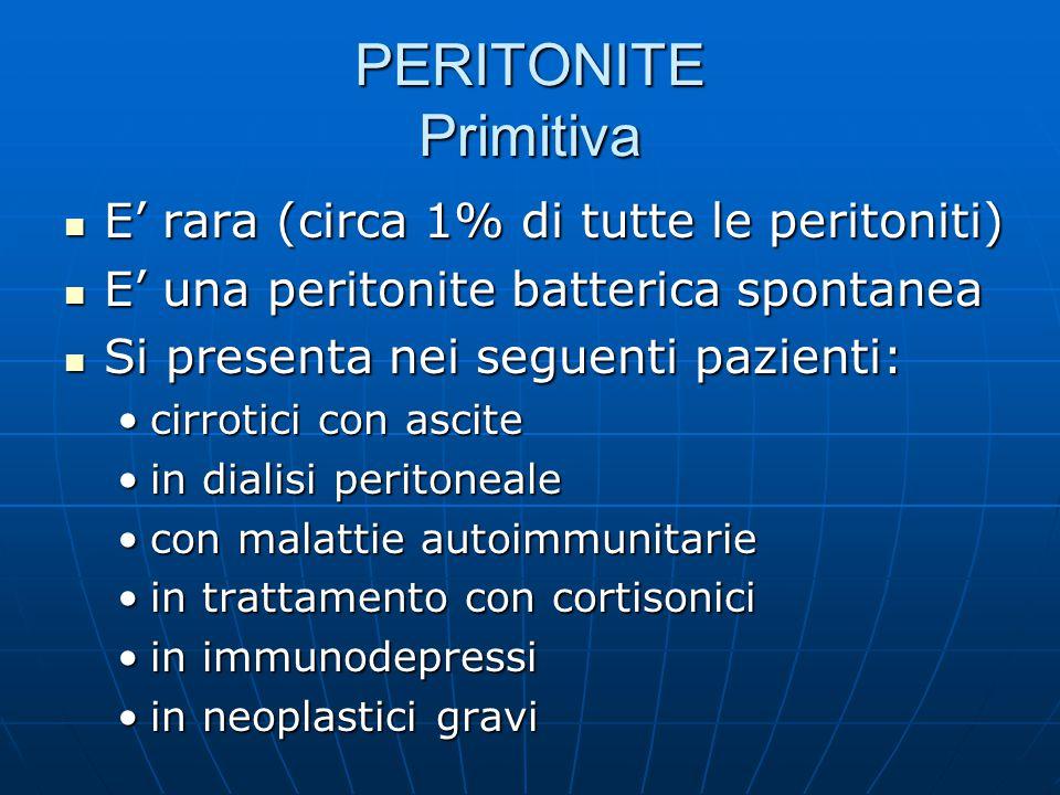 PERITONITE Primitiva E' rara (circa 1% di tutte le peritoniti) E' rara (circa 1% di tutte le peritoniti) E' una peritonite batterica spontanea E' una peritonite batterica spontanea Si presenta nei seguenti pazienti: Si presenta nei seguenti pazienti: cirrotici con ascitecirrotici con ascite in dialisi peritonealein dialisi peritoneale con malattie autoimmunitariecon malattie autoimmunitarie in trattamento con cortisoniciin trattamento con cortisonici in immunodepressiin immunodepressi in neoplastici graviin neoplastici gravi