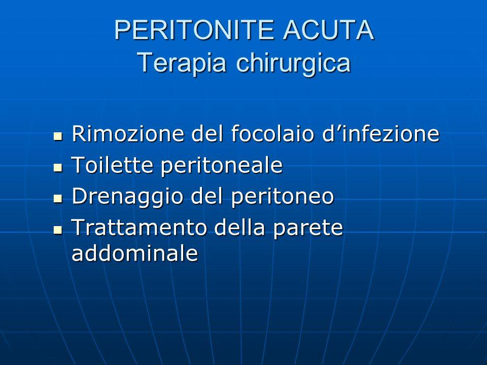 PERITONITE ACUTA Terapia chirurgica Rimozione del focolaio d'infezione Rimozione del focolaio d'infezione Toilette peritoneale Toilette peritoneale Drenaggio del peritoneo Drenaggio del peritoneo Trattamento della parete addominale Trattamento della parete addominale