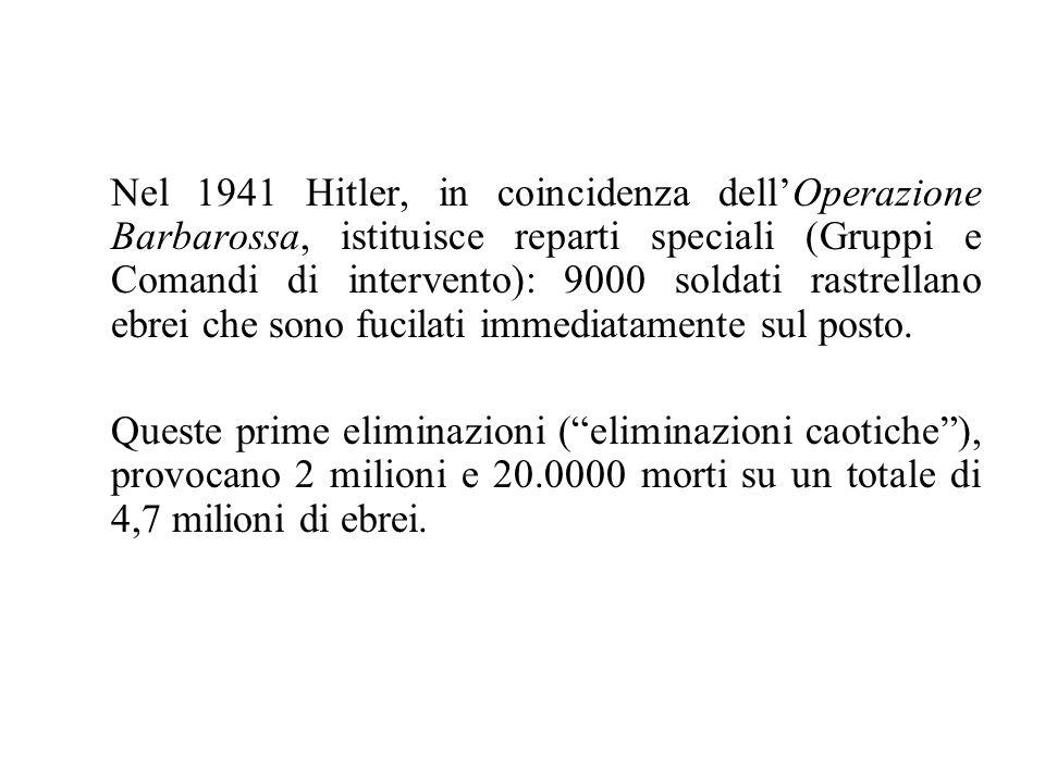 Nel 1941 Hitler, in coincidenza dell'Operazione Barbarossa, istituisce reparti speciali (Gruppi e Comandi di intervento): 9000 soldati rastrellano ebrei che sono fucilati immediatamente sul posto.