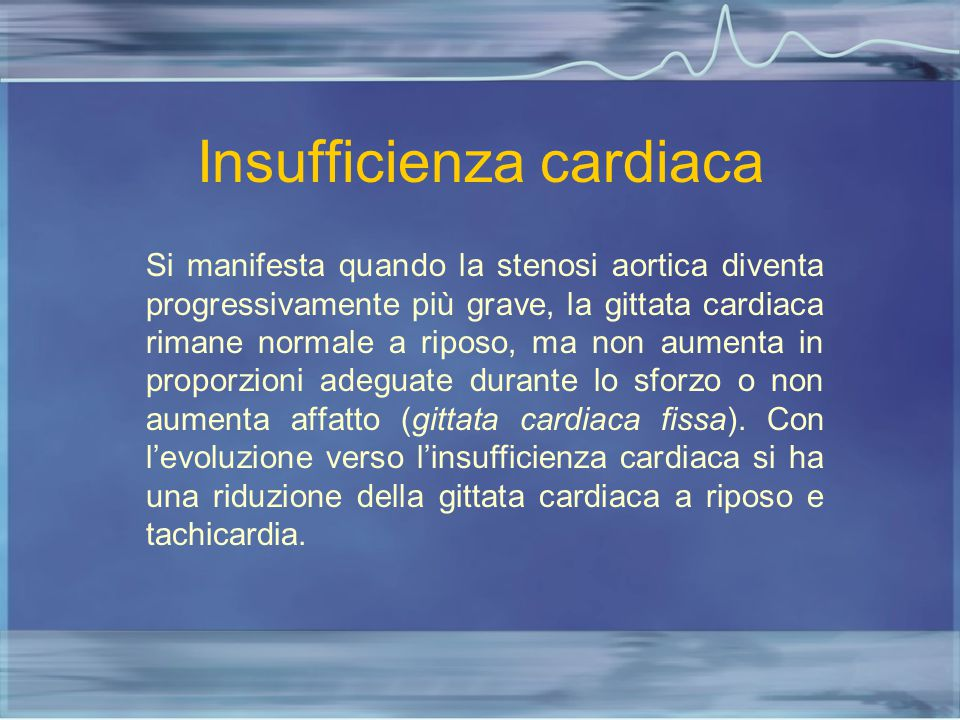 Insufficienza cardiaca Si manifesta quando la stenosi aortica diventa progressivamente più grave, la gittata cardiaca rimane normale a riposo, ma non
