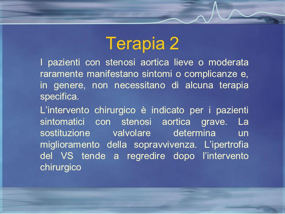 Terapia 2 I pazienti con stenosi aortica lieve o moderata raramente manifestano sintomi o complicanze e, in genere, non necessitano di alcuna terapia