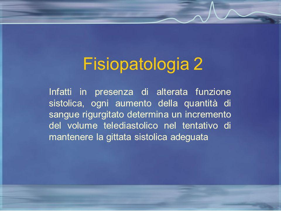 Fisiopatologia 2 Infatti in presenza di alterata funzione sistolica, ogni aumento della quantità di sangue rigurgitato determina un incremento del vol