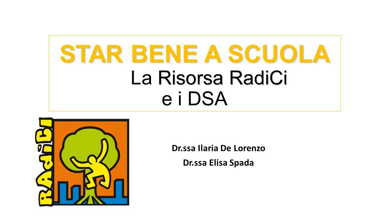 STAR BENE A SCUOLA RisorsaRadiCi STAR BENE A SCUOLA La Risorsa RadiCi e i DSA Dr.ssa Ilaria De Lorenzo Dr.ssa Elisa Spada