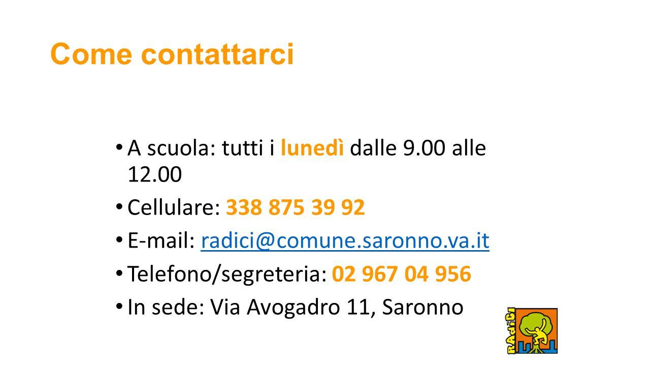 Come contattarci A scuola: tutti i lunedì dalle 9.00 alle 12.00 Cellulare: 338 875 39 92 E-mail: radici@comune.saronno.va.itradici@comune.saronno.va.it Telefono/segreteria: 02 967 04 956 In sede: Via Avogadro 11, Saronno