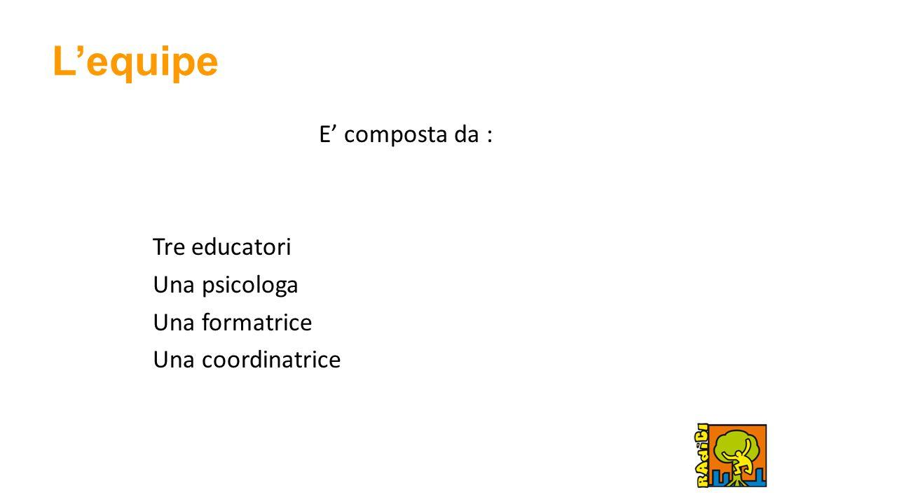 L'equipe E' composta da : Tre educatori Una psicologa Una formatrice Una coordinatrice