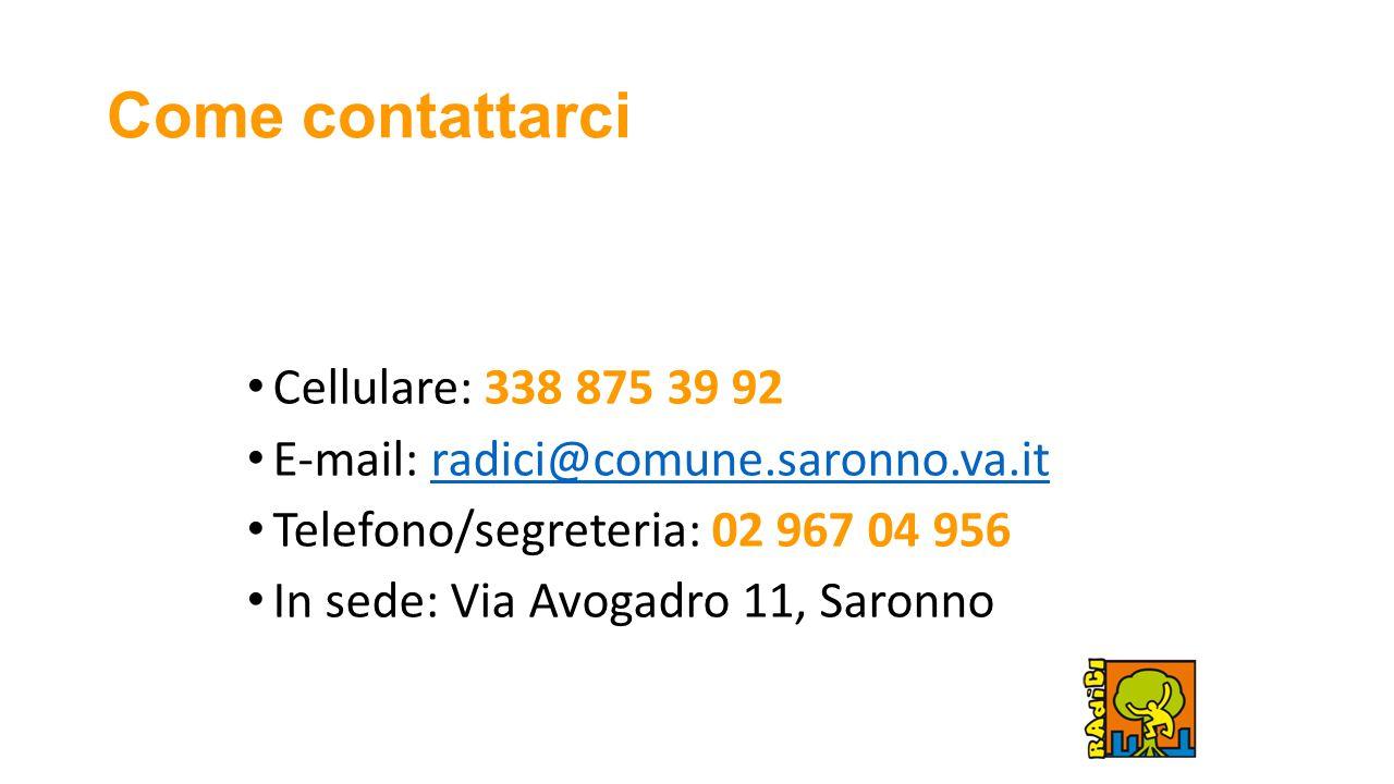 Come contattarci Cellulare: 338 875 39 92 E-mail: radici@comune.saronno.va.itradici@comune.saronno.va.it Telefono/segreteria: 02 967 04 956 In sede: Via Avogadro 11, Saronno