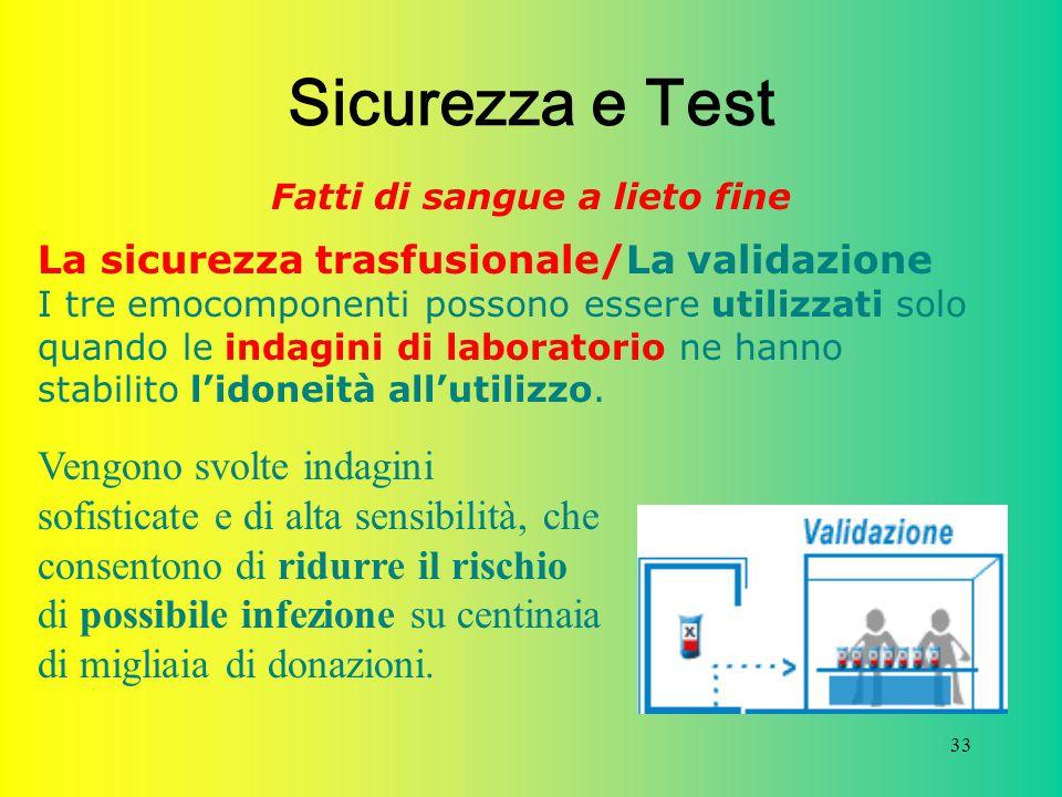 33 Sicurezza e Test Fatti di sangue a lieto fine La sicurezza trasfusionale/La validazione I tre emocomponenti possono essere utilizzati solo quando l