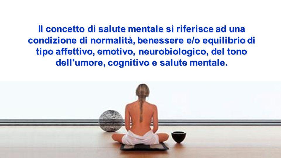 Il concetto di salute mentale si riferisce ad una condizione di normalità, benessere e/o equilibrio di tipo affettivo, emotivo, neurobiologico, del to