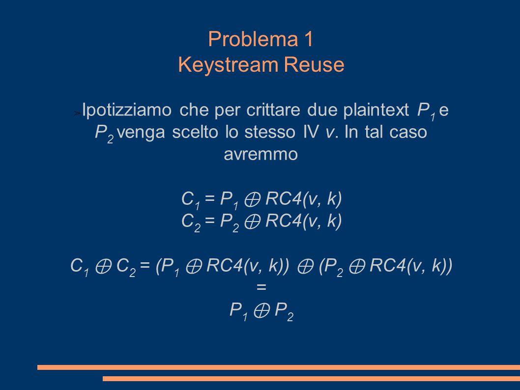 Problema 1 Keystream Reuse ➢ Ipotizziamo che per crittare due plaintext P 1 e P 2 venga scelto lo stesso IV v.