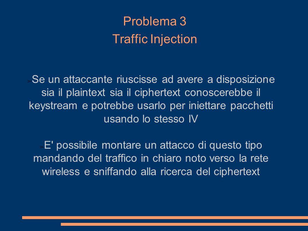 Problema 3 Traffic Injection ➢ Se un attaccante riuscisse ad avere a disposizione sia il plaintext sia il ciphertext conoscerebbe il keystream e potrebbe usarlo per iniettare pacchetti usando lo stesso IV ➢ E possibile montare un attacco di questo tipo mandando del traffico in chiaro noto verso la rete wireless e sniffando alla ricerca del ciphertext Ipotizzando che per crittare due plaintext P 1 e P 2 venga scelto lo stesso IV v.
