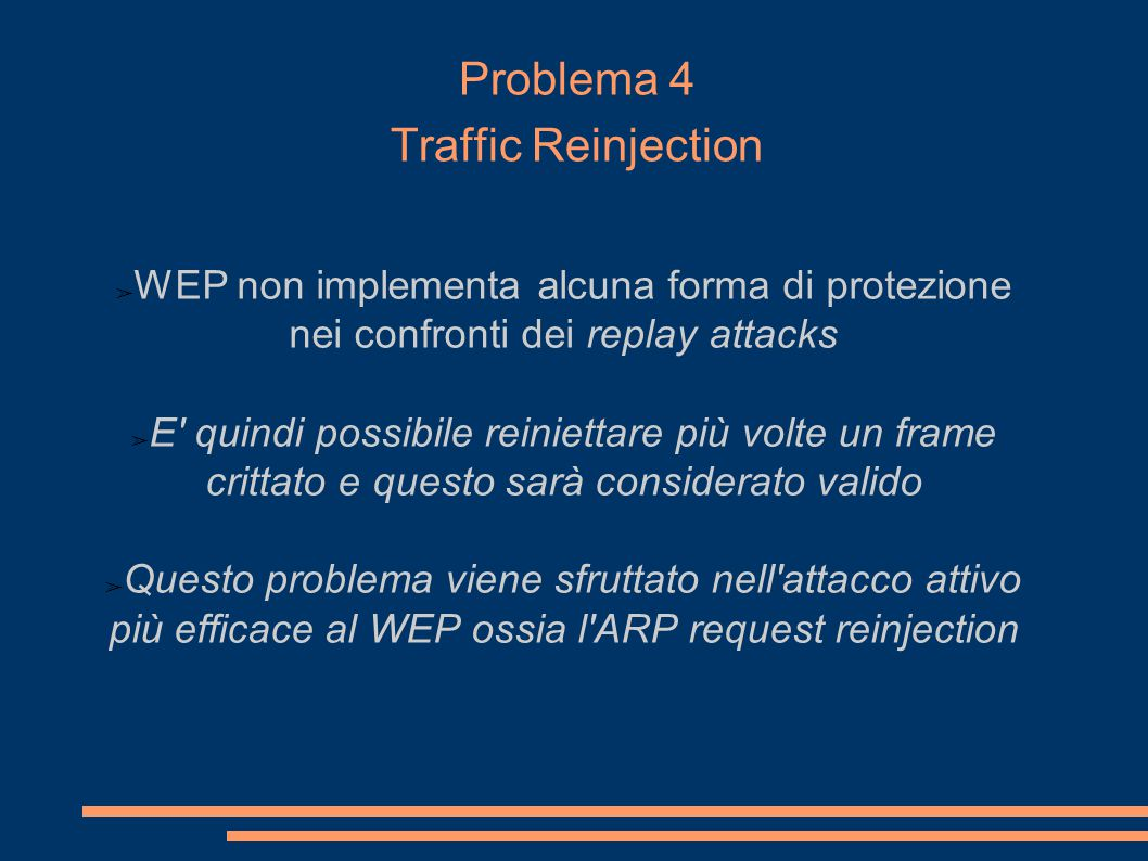 Problema 4 Traffic Reinjection ➢ WEP non implementa alcuna forma di protezione nei confronti dei replay attacks ➢ E quindi possibile reiniettare più volte un frame crittato e questo sarà considerato valido ➢ Questo problema viene sfruttato nell attacco attivo più efficace al WEP ossia l ARP request reinjection Ipotizzando che per crittare due plaintext P 1 e P 2 venga scelto lo stesso IV v.