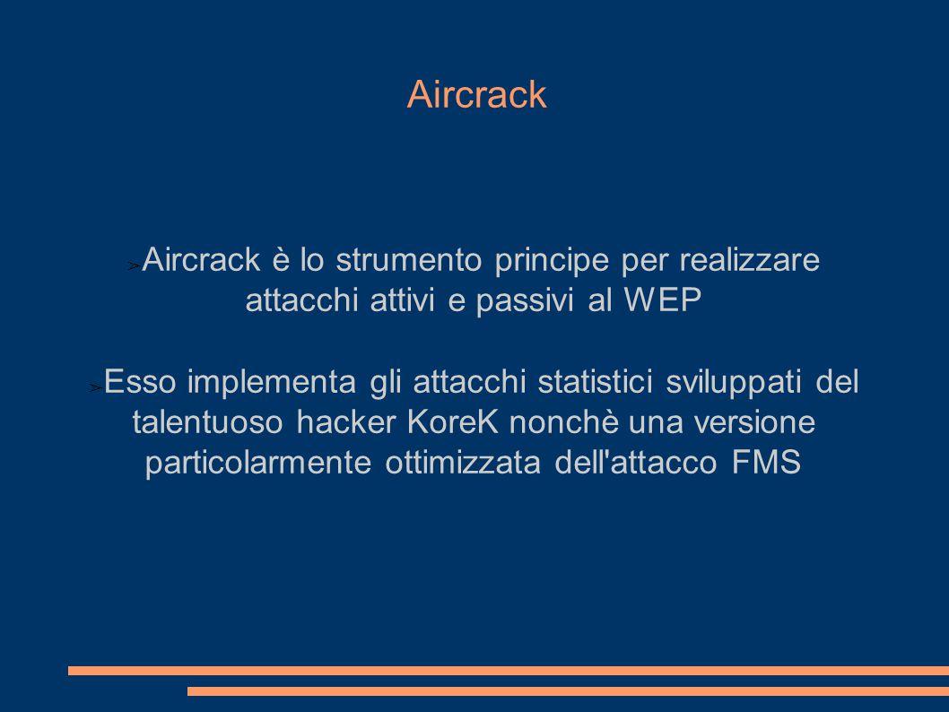 Aircrack ➢ Aircrack è lo strumento principe per realizzare attacchi attivi e passivi al WEP ➢ Esso implementa gli attacchi statistici sviluppati del talentuoso hacker KoreK nonchè una versione particolarmente ottimizzata dell attacco FMS Ipotizzando che per crittare due plaintext P 1 e P 2 venga scelto lo stesso IV v.