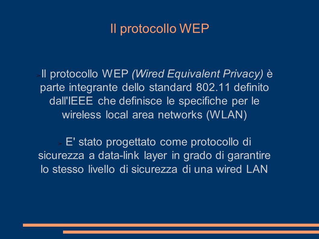 Il protocollo WEP ➢ Il protocollo WEP (Wired Equivalent Privacy) è parte integrante dello standard 802.11 definito dall IEEE che definisce le specifiche per le wireless local area networks (WLAN) ➢ E stato progettato come protocollo di sicurezza a data-link layer in grado di garantire lo stesso livello di sicurezza di una wired LAN