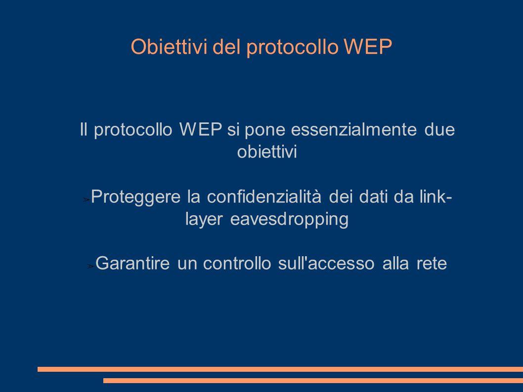 Obiettivi del protocollo WEP Il protocollo WEP si pone essenzialmente due obiettivi ➢ Proteggere la confidenzialità dei dati da link- layer eavesdropping ➢ Garantire un controllo sull accesso alla rete