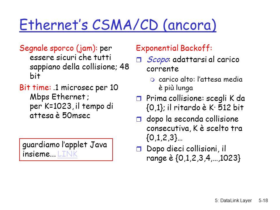 5: DataLink Layer5-18 Ethernet's CSMA/CD (ancora) Segnale sporco (jam): per essere sicuri che tutti sappiano della collisione; 48 bit Bit time:.1 microsec per 10 Mbps Ethernet ; per K=1023, il tempo di attesa è 50msec Exponential Backoff: r Scopo: adattarsi al carico corrente m carico alto: l'attesa media è più lunga r Prima collisione: scegli K da {0,1}; il ritardo è K· 512 bit r dopo la seconda collisione consecutiva, K è scelto tra {0,1,2,3}… r Dopo dieci collisioni, il range è {0,1,2,3,4,…,1023} guardiamo l'applet Java insieme...