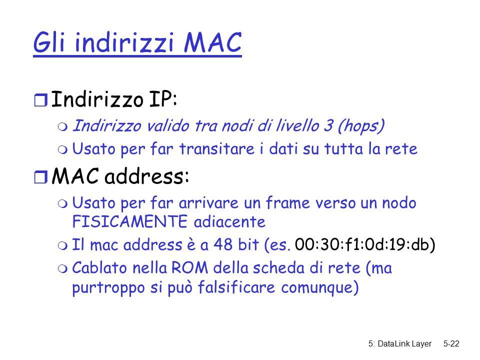 5: DataLink Layer5-22 Gli indirizzi MAC r Indirizzo IP: m Indirizzo valido tra nodi di livello 3 (hops) m Usato per far transitare i dati su tutta la rete r MAC address: m Usato per far arrivare un frame verso un nodo FISICAMENTE adiacente m Il mac address è a 48 bit (es.