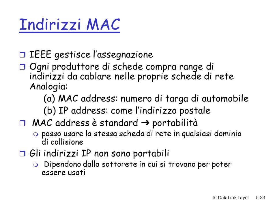 5: DataLink Layer5-23 Indirizzi MAC r IEEE gestisce l'assegnazione r Ogni produttore di schede compra range di indirizzi da cablare nelle proprie schede di rete Analogia: (a) MAC address: numero di targa di automobile (b) IP address: come l'indirizzo postale  MAC address è standard ➜ portabilità m posso usare la stessa scheda di rete in qualsiasi dominio di collisione r Gli indirizzi IP non sono portabili m Dipendono dalla sottorete in cui si trovano per poter essere usati