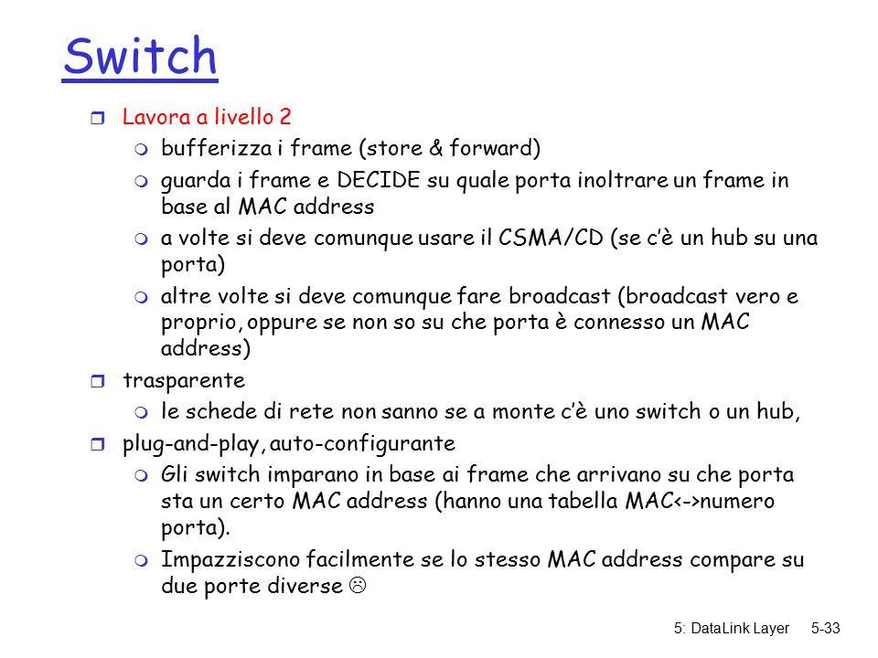 5: DataLink Layer5-33 Switch r Lavora a livello 2 m bufferizza i frame (store & forward) m guarda i frame e DECIDE su quale porta inoltrare un frame in base al MAC address m a volte si deve comunque usare il CSMA/CD (se c'è un hub su una porta) m altre volte si deve comunque fare broadcast (broadcast vero e proprio, oppure se non so su che porta è connesso un MAC address) r trasparente m le schede di rete non sanno se a monte c'è uno switch o un hub, r plug-and-play, auto-configurante m Gli switch imparano in base ai frame che arrivano su che porta sta un certo MAC address (hanno una tabella MAC numero porta).